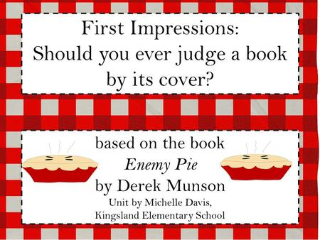 First Impressions: Should you ever judge a book by its cover? based on the book Enemy Pie by Derek Munson Unit by Michelle Davis, Kingsland Elementary.