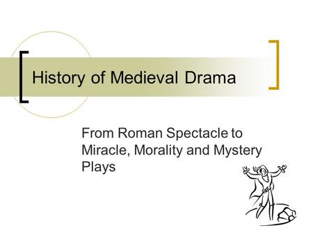History of Medieval Drama From Roman Spectacle to Miracle, Morality and Mystery Plays.