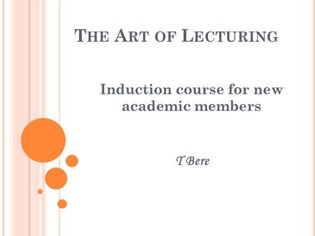 T HE A RT OF L ECTURING Induction course for new academic members T Bere.