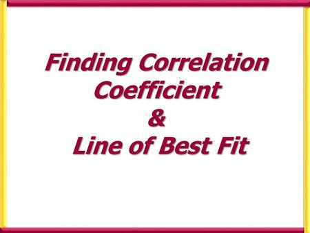 Finding Correlation Coefficient & Line of Best Fit.