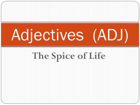 The Spice of Life <strong>Adjectives</strong> (ADJ). Key Concept: Def.: An <strong>Adjective</strong> is a word to describe a noun or a pronoun to give a noun or pronoun a more specific.
