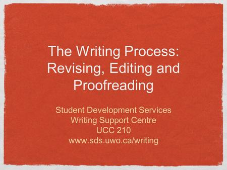 The Writing Process: Revising, Editing and Proofreading Student Development Services Writing Support Centre UCC 210 www.sds.uwo.ca/writing.