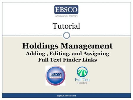 Tutorial Holdings Management Adding, Editing, and Assigning Full Text Finder Links support.ebsco.com.