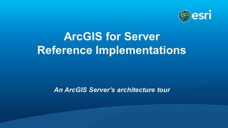 ArcGIS for Server Reference Implementations An ArcGIS Server's architecture tour.
