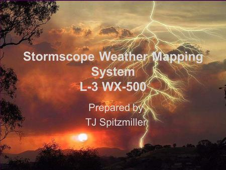 Stormscope/XM Wx Lighning1 Stormscope Weather Mapping System L-3 WX-500 Prepared by TJ Spitzmiller.