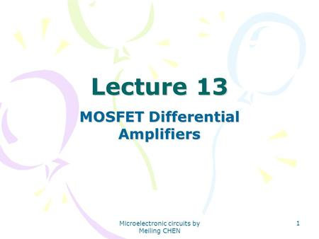 Microelectronic circuits by Meiling CHEN 1 Lecture 13 MOSFET Differential Amplifiers.