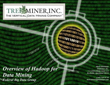 Overview of Hadoop for Data Mining Federal Big Data Group confidential Mark Silverman Treeminer, Inc. 155 Gibbs Street Suite 514 Rockville, Maryland 20850.