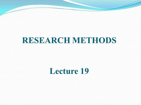 RESEARCH METHODS Lecture 19