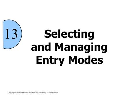 Copyright © 2012 Pearson Education, Inc. publishing as Prentice Hall 13 Selecting and Managing Entry Modes.