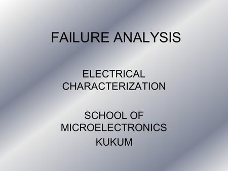 FAILURE ANALYSIS ELECTRICAL CHARACTERIZATION SCHOOL OF MICROELECTRONICS KUKUM.