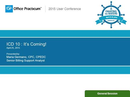 2015 User Conference ICD 10 : It's Coming! April 25, 2015 Presented by: Maria Germano, CPC, CPEDC Senior Billing Support Analyst General Session.