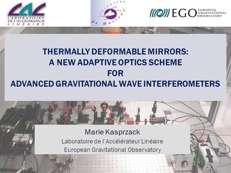 Thermally Deformable Mirrors: a new Adaptive Optics scheme for Advanced Gravitational Wave Interferometers Marie Kasprzack Laboratoire de l'Accélérateur.