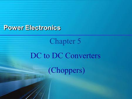Power Electronics Chapter 5 DC to DC Converters (Choppers)