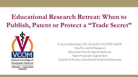 "Educational Research Retreat: When to Publish, Patent or Protect a ""Trade Secret"" P. Gunnar Brolinson, DO, FAOASM, FACOFP, FAAFP Vice Provost for Research."