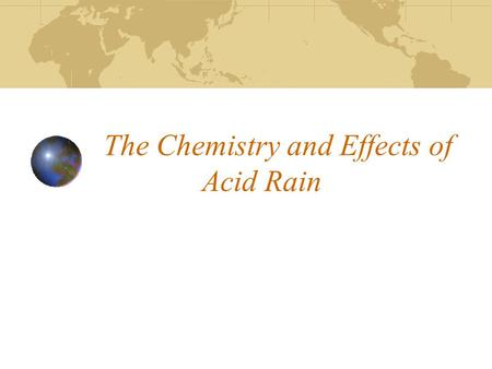 The Chemistry and Effects of Acid Rain. Topics of discussion Overview Sources of the acidity in Acid rain Natural Protection Against Acid Rain Enviromental.