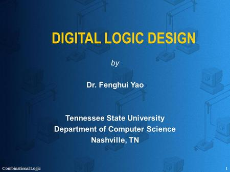 Combinational Logic1 DIGITAL LOGIC DESIGN by Dr. Fenghui Yao Tennessee State University Department of Computer Science Nashville, TN.