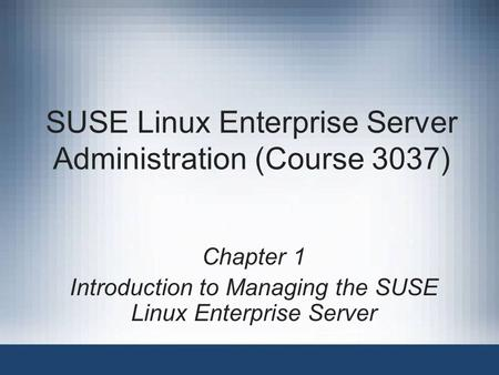 SUSE Linux Enterprise Server Administration (Course 3037) Chapter 1 Introduction to Managing the SUSE Linux Enterprise Server.