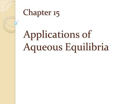 Chapter 15 Applications of Aqueous Equilibria. The Common-Ion Effect Common-Ion Effect: The shift in the position of an equilibrium on addition of a substance.