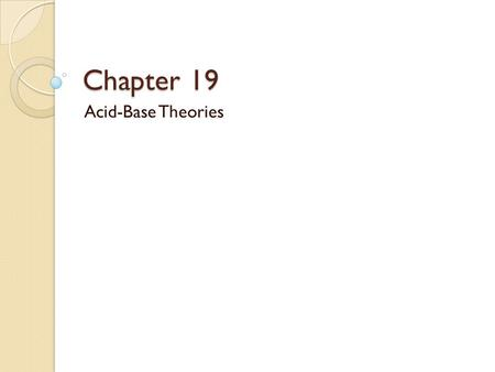 Chapter 19 <strong>Acid</strong>-<strong>Base</strong> Theories. Objectives Define the properties of <strong>Acids</strong> and <strong>Bases</strong> Compare and contrast <strong>acids</strong> and <strong>bases</strong> as defined by the theories of.