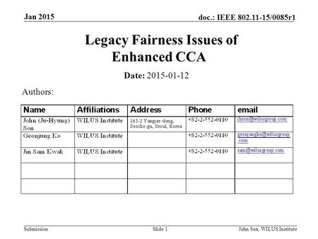 Submission doc.: IEEE 802.11-15/0085r1 Jan 2015 John Son, WILUS InstituteSlide 1 Legacy Fairness Issues of Enhanced CCA Date: 2015-01-12 Authors: