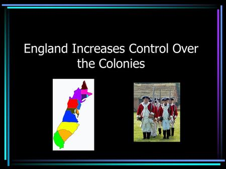 England Increases Control Over the Colonies. England's reason for control England desired to be a world power. In the American colonies, Great Britain's.