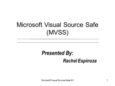 Microsoft Visual Source Safe 6.01 Microsoft Visual Source Safe (MVSS) Presented By: Rachel Espinoza.