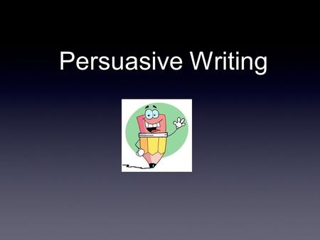 Persuasive Writing. Overview of Persuasive Writing Take a position on a topic and develop one side of the argument. Every reason and fact must relate.