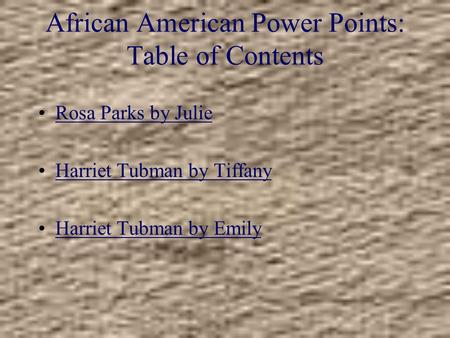 African American Power Points: Table of Contents Rosa Parks by Julie Harriet Tubman by Tiffany Harriet Tubman by Emily.