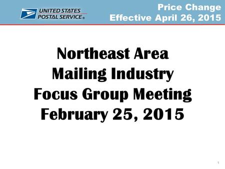 Price Change Effective April 26, 2015 Northeast Area Mailing Industry Focus Group Meeting February 25, 2015 1.