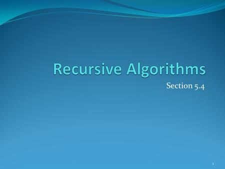 Section 5.4 1. Section Summary Recursive Algorithms Proving Recursive Algorithms Correct Recursion and Iteration (not yet included in overheads) Merge.