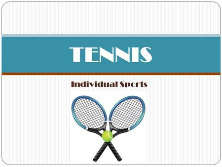 "Individual Sports TENNIS. HISTORY The history of tennis dates back several thousand years (12 th /13 th century) Tennis originally was known as ""lawn."