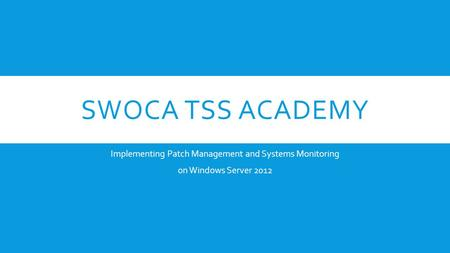 SWOCA TSS ACADEMY Implementing Patch Management and Systems Monitoring on Windows Server 2012.
