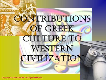Contributions of Greek Culture to Western Civilization Copyright © Clara Kim 2007. All rights reserved.