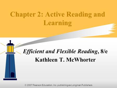 © 2007 Pearson Education, Inc. publishing as Longman Publishers Chapter 2: Active Reading and Learning Efficient and Flexible Reading, 8/e Kathleen T.
