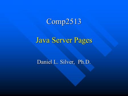 Comp2513 Java Server Pages Daniel L. Silver, Ph.D.