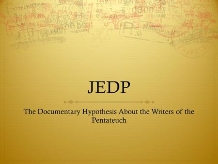 JEDP The Documentary Hypothesis About the Writers of the Pentateuch.