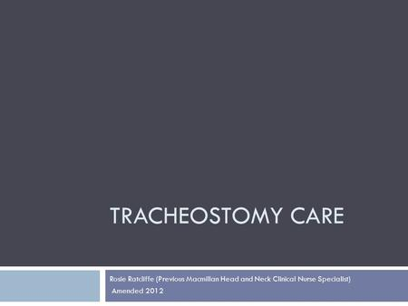 TRACHEOSTOMY CARE Rosie Ratcliffe (Previous Macmillan Head and Neck Clinical Nurse Specialist) Amended 2012.
