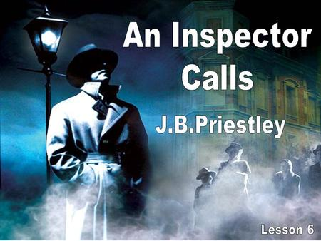 An Inspector Calls J.B.Priestley Lesson 6.