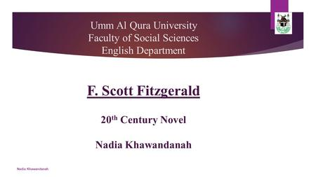 Umm Al Qura University Faculty of Social Sciences English Department F. Scott Fitzgerald 20 th Century Novel Nadia Khawandanah Nadia Khawandanah.