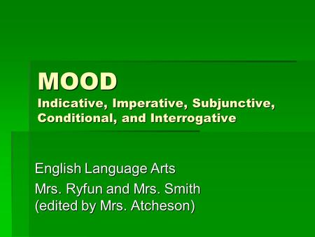 MOOD Indicative, Imperative, Subjunctive, Conditional, and Interrogative English Language Arts Mrs. Ryfun and Mrs. Smith (edited by Mrs. Atcheson)