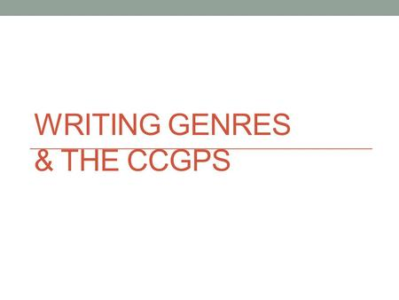 WRITING GENRES & THE CCGPS. What is a genre? A category of composition characterized by similarities in form, style, or subject matter.