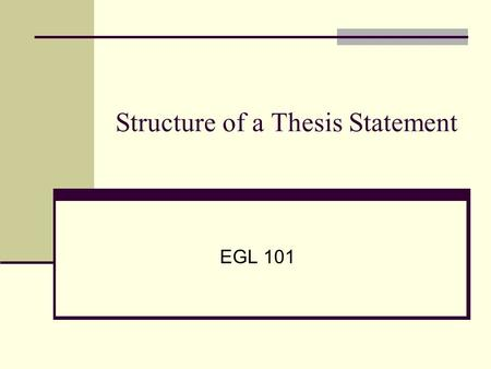 Structure of a Thesis Statement EGL 101. Function of a Thesis Statement Tells the reader about your essay's topic. Presents your attitude, feeling, idea,