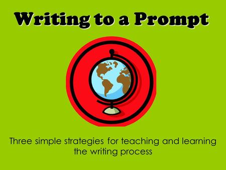 Writing to a Prompt Three simple strategies for teaching and learning the writing process.