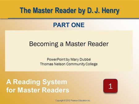 CHAPTER ONE Copyright © 2012 Pearson Education Inc. Becoming a Master Reader PowerPoint by Mary Dubbé Thomas Nelson Community College PART ONE A Reading.