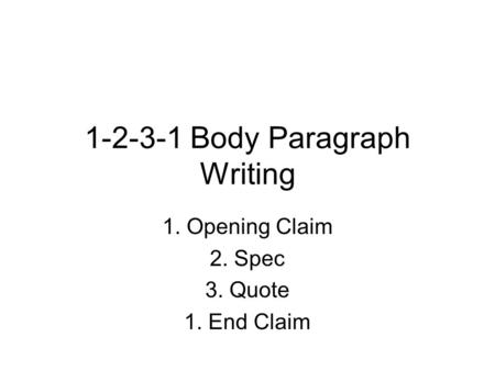 1-2-3-1 Body Paragraph Writing 1. Opening Claim 2. Spec 3. Quote 1. End Claim.