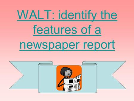 WALT: identify the features of a newspaper report.
