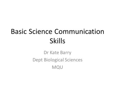 Basic Science Communication Skills Dr Kate Barry Dept Biological Sciences MQU.