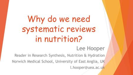 Why do we need systematic reviews in nutrition? Lee Hooper Reader in Research Synthesis, Nutrition & Hydration Norwich Medical School, University of East.