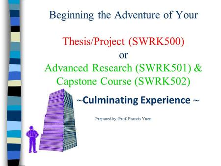 Beginning the Adventure of Your Thesis/Project (SWRK500) or Advanced Research (SWRK501) & Capstone Course (SWRK502) ~ Culminating Experience ~ Prepared.