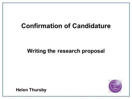 Confirmation of Candidature Writing the research proposal Helen Thursby.